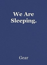 We Are Sleeping.