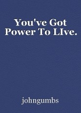 You've Got Power To LIve.