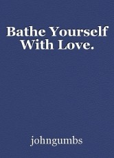 Bathe Yourself With Love.