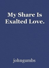 My Share Is Exalted Love.