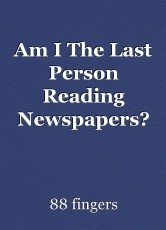 Am I The Last Person Reading Newspapers?