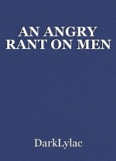 AN ANGRY RANT ON MEN