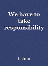 We have to take responsibility