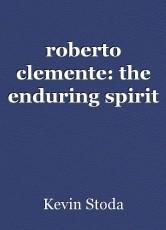 roberto clemente: the enduring spirit