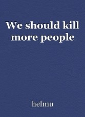 We should kill more people