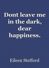 Dont leave me in the dark, dear happiness.