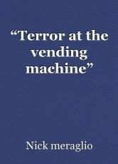 """Terror at the vending machine"""