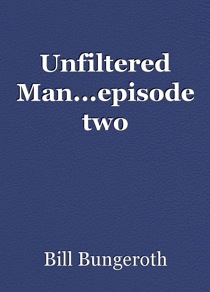 Unfiltered Man...episode two