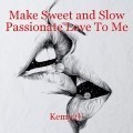 Make Sweet and Slow Passionate Love To Me