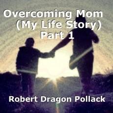 Overcoming Mom    (My Life Story) Part 1