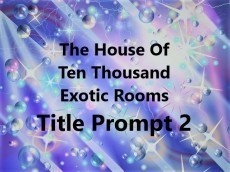 The House Of Ten Thousand Exotic Rooms Title Prompt 2