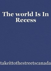 The world Is In Recess