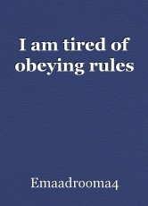 I am tired of obeying rules