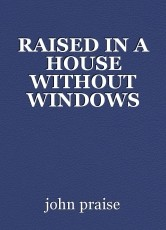 RAISED IN A HOUSE WITHOUT WINDOWS