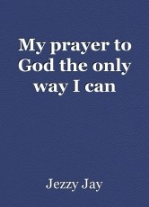 My prayer to God the only way I can
