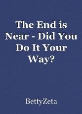 The End is Near - Did You Do It Your Way?