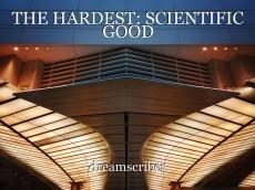 THE HARDEST: SCIENTIFIC GOOD
