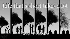 Life that's short takes a lot