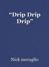"""""""Drip Drip Drip"""""""