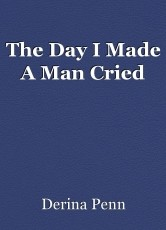 The Day I Made A Man Cried