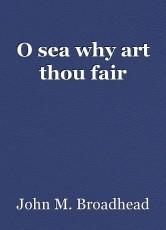 O sea why art thou fair
