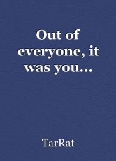 Out of everyone, it was you...
