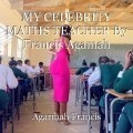 MY CELEBRITY MATHS TEACHER By Francis Agamah