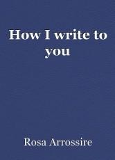 How I write to you