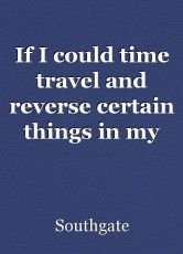 If I could time travel and reverse certain things in my life