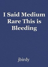 I Said Medium Rare This is Bleeding