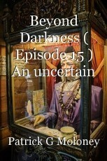 Beyond Darkness ( Episode 15 ) An uncertain future.