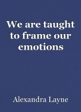 We are taught to frame our emotions