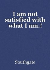 I am not satisfied with what I am.!
