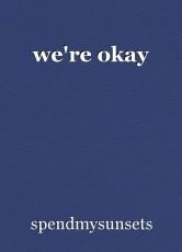 we're okay