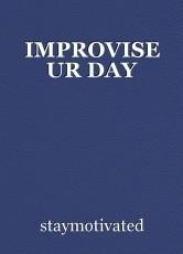 IMPROVISE UR DAY
