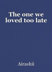 The one we loved too late