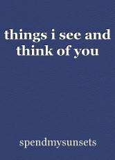 things i see and think of you