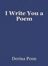 I Write You a Poem