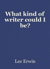 What kind of writer could I be?