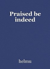 Praised be indeed