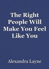 The Right People Will Make You Feel Like You