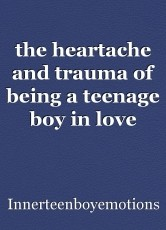 the heartache and trauma of being a teenage boy in love