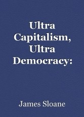 Ultra Capitalism, Ultra Democracy: The most dangerous idea in history