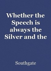 Whether the Speech is always the Silver and the Silence,the Gold.