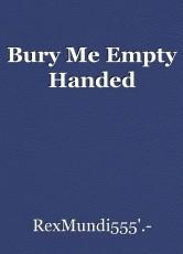 Bury Me Empty Handed