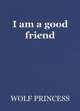 I am a good friend