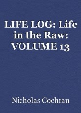 LIFE LOG: Life in the Raw: VOLUME 13