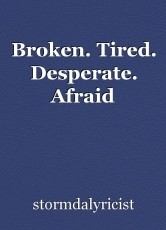 Broken. Tired. Desperate. Afraid