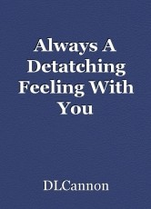 Always A Detatching Feeling With You