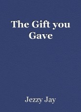 The Gift you Gave